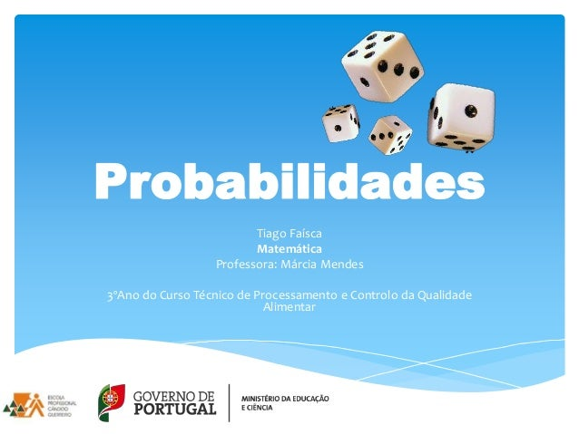 Probabilidades Tiago Faísca Matemática Professora: Márcia Mendes 3ºAno do Curso Técnico de Processamento e Controlo da Qua...