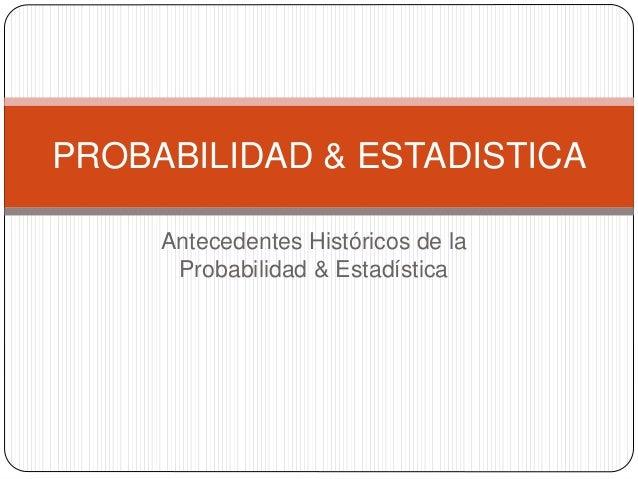 Antecedentes Históricos de la Probabilidad & Estadística PROBABILIDAD & ESTADISTICA