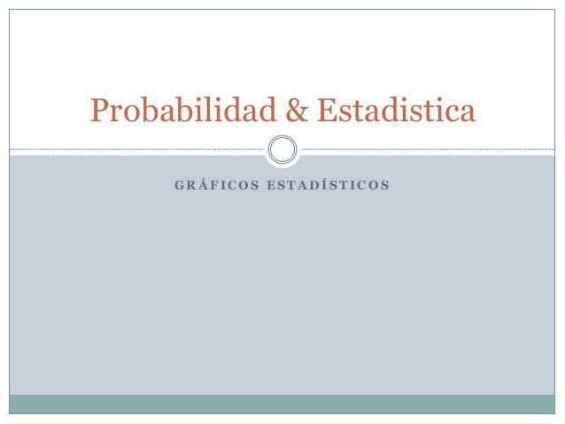 G R Á F I C O S E S T A D Í S T I C O S Probabilidad & Estadistica