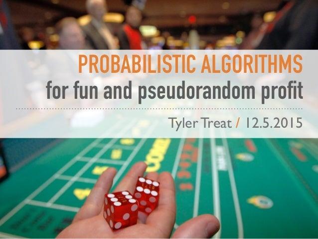 PROBABILISTIC ALGORITHMS for fun and pseudorandom profit Tyler Treat / 12.5.2015