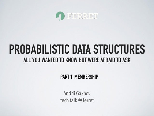 tech talk @ ferret Andrii Gakhov PROBABILISTIC DATA STRUCTURES ALL YOU WANTED TO KNOW BUT WERE AFRAID TO ASK PART 1: MEMBE...