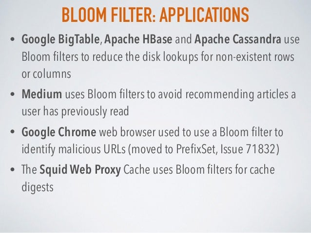 BLOOM FILTER: APPLICATIONS • Google BigTable, Apache HBase and Apache Cassandra use Bloom filters to reduce the disk lookup...
