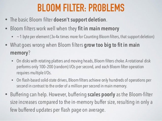 BLOOM FILTER: PROBLEMS • The basic Bloom filter doesn't support deletion. • Bloom filters work well when they fit in main mem...