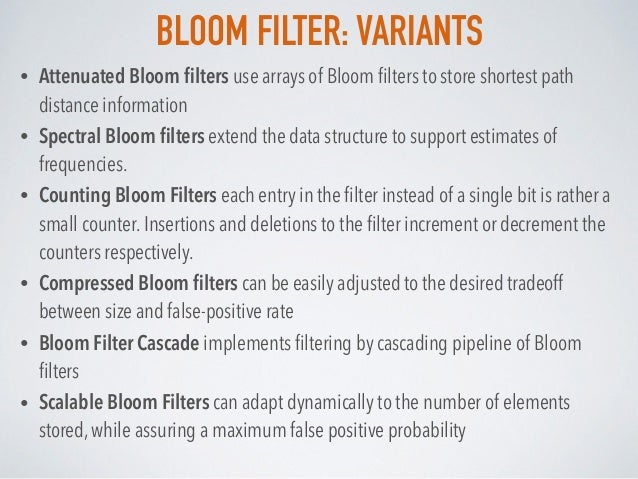 BLOOM FILTER: VARIANTS • Attenuated Bloom filters use arrays of Bloom filters to store shortest path distance information • ...