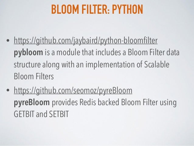 BLOOM FILTER: PYTHON • https://github.com/jaybaird/python-bloomfilter pybloom is a module that includes a Bloom Filter dat...