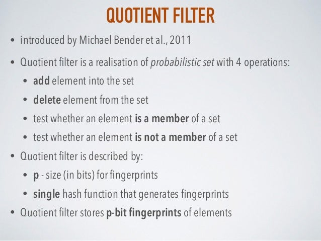 QUOTIENT FILTER • introduced by Michael Bender et al., 2011 • Quotient filter is a realisation of probabilistic set with 4 ...