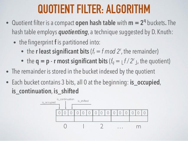 QUOTIENT FILTER: ALGORITHM • Quotient filter is a compact open hash table with m = 2 q buckets. The hash table employs quot...
