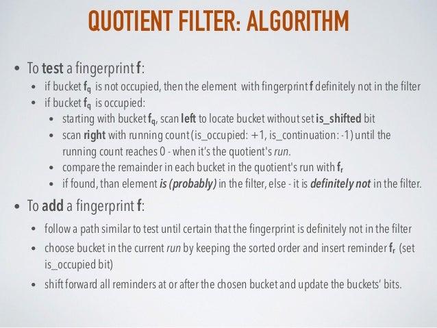 QUOTIENT FILTER: ALGORITHM • To test a fingerprint f: • if bucket fq is not occupied, then the element with fingerprint f de...