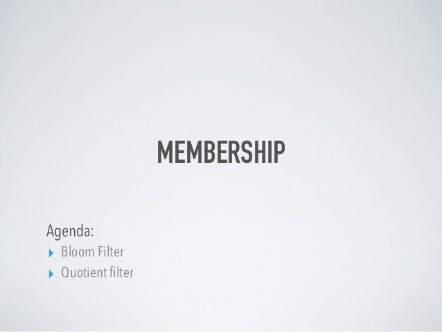 MEMBERSHIP Agenda: ▸ Bloom Filter ▸ Quotient filter