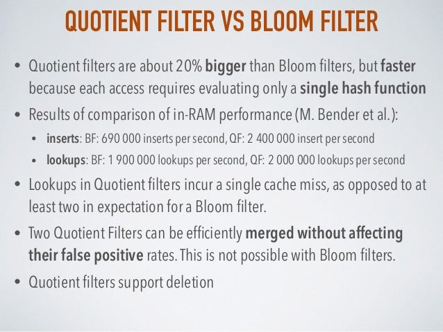 QUOTIENT FILTER VS BLOOM FILTER • Quotient filters are about 20% bigger than Bloom filters, but faster because each access r...