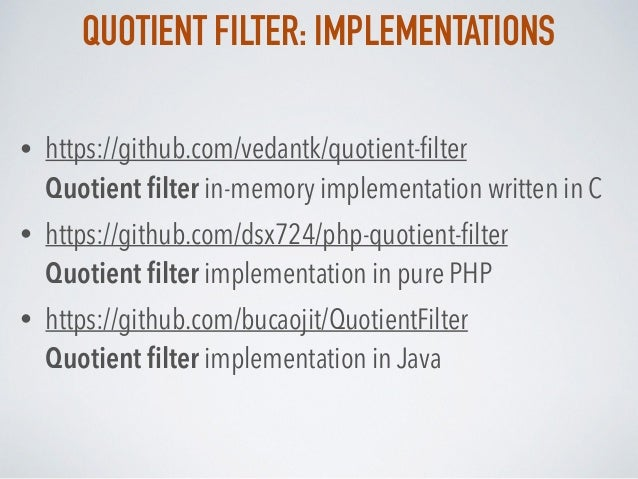 QUOTIENT FILTER: IMPLEMENTATIONS • https://github.com/vedantk/quotient-filter Quotient filter in-memory implementation writ...
