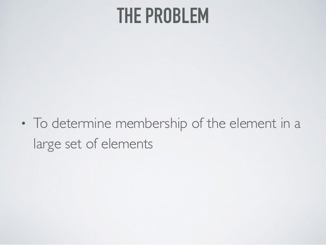 • To determine membership of the element in a large set of elements THE PROBLEM