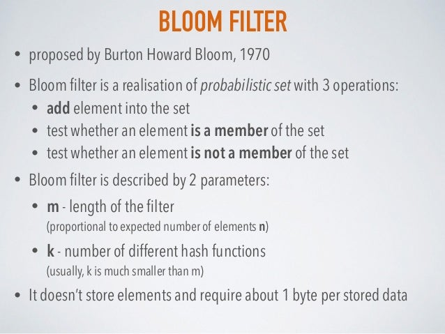 BLOOM FILTER • proposed by Burton Howard Bloom, 1970 • Bloom filter is a realisation of probabilistic set with 3 operations...