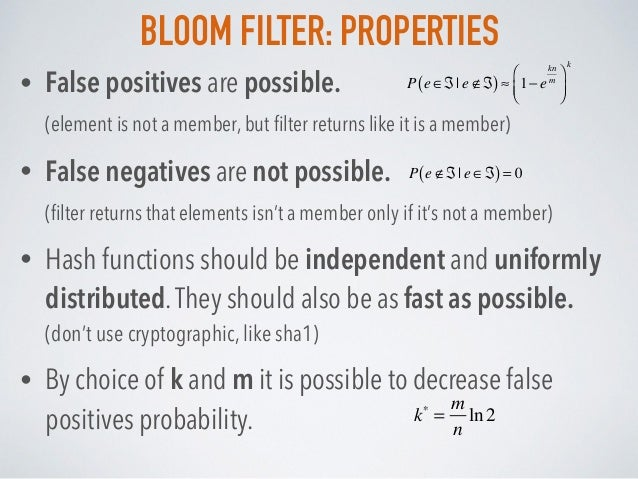 BLOOM FILTER: PROPERTIES • False positives are possible. (element is not a member, but filter returns like it is a member)...