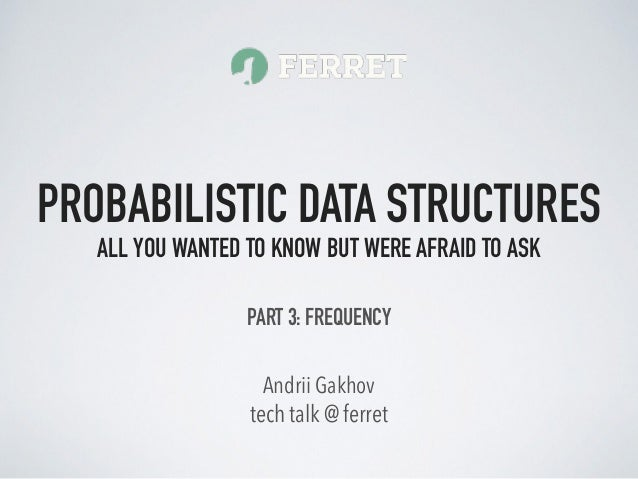 tech talk @ ferret Andrii Gakhov PROBABILISTIC DATA STRUCTURES ALL YOU WANTED TO KNOW BUT WERE AFRAID TO ASK PART 3: FREQU...