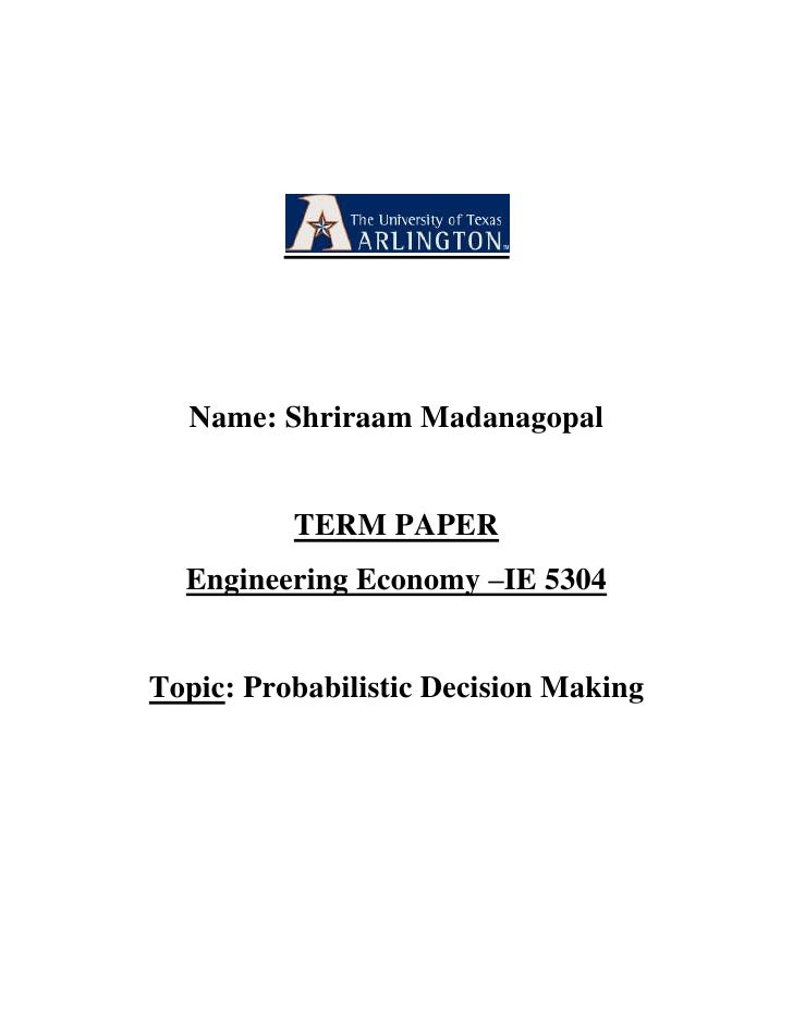 Name: Shriraam Madanagopal<br />TERM PAPER<br />Engineering Economy –IE 5304<br />Topic: Probabilistic Decision Making<br ...