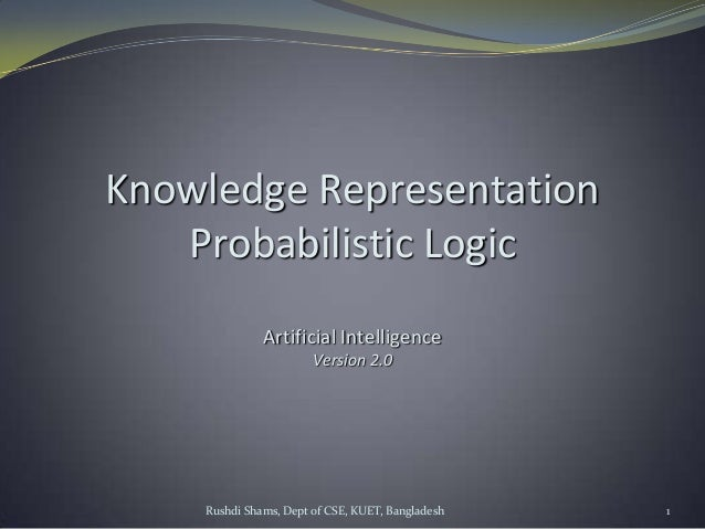 Rushdi Shams, Dept of CSE, KUET, Bangladesh 1 Knowledge Representation Probabilistic Logic Artificial Intelligence Version...