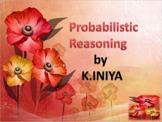 October 9, 2013 Probabilistic Reasoning - K.Iniya CSE 1