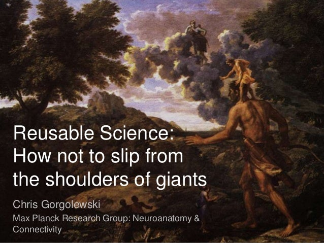 Reusable Science: How not to slip from the shoulders of giants Chris Gorgolewski Max Planck Research Group: Neuroanatomy &...