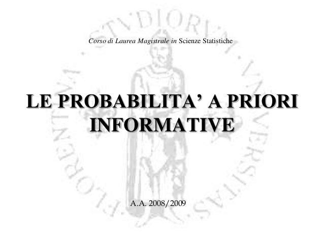 Corso di Laurea Magistrale in Scienze Statistiche  LE PROBABILITA' A PRIORI INFORMATIVE  A.A. 2008/2009