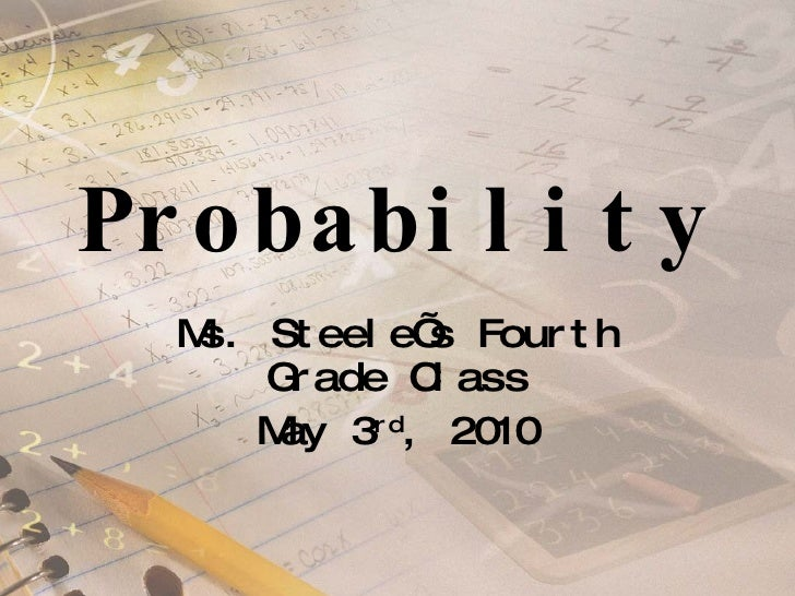 Probability  Ms. Steele's Fourth Grade Class May 3 rd , 2010