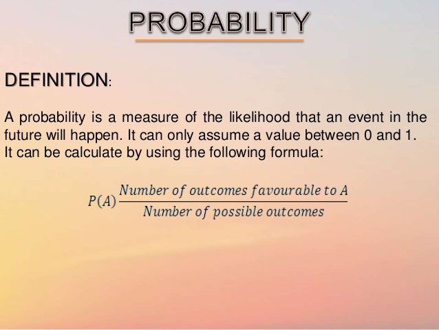 DEFINITION: A probability is a measure of the likelihood that an event in the future will happen. It can only assume a val...