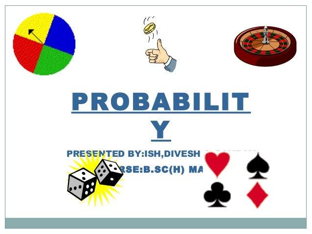 PROBABILIT Y PRESENTED BY:ISH,DIVESH & GAURAV COURSE:B.SC(H) MATHS