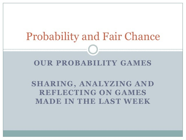 Probability and Fair Chance OUR PROBABILITY GAMES SHARING, ANALYZING AND  REFLECTING ON GAMES  MADE IN THE LAST WEEK