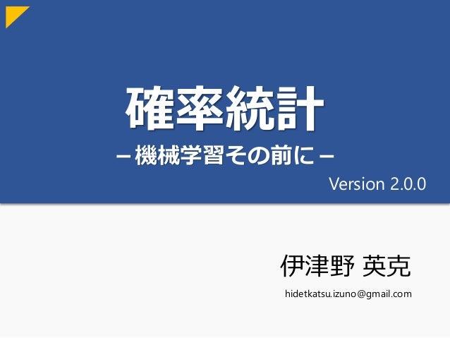 確率統計 -機械学習その前に- 伊津野 英克 hidetkatsu.izuno@gmail.com Version 2.0.0