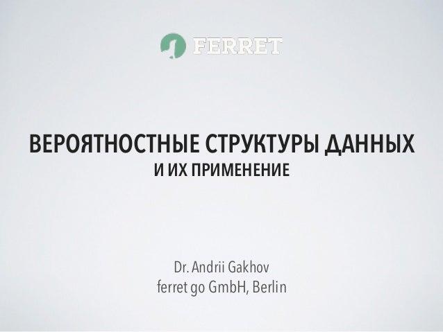 ferret go GmbH, Berlin Dr.Andrii Gakhov ВЕРОЯТНОСТНЫЕ СТРУКТУРЫ ДАННЫХ И ИХ ПРИМЕНЕНИЕ
