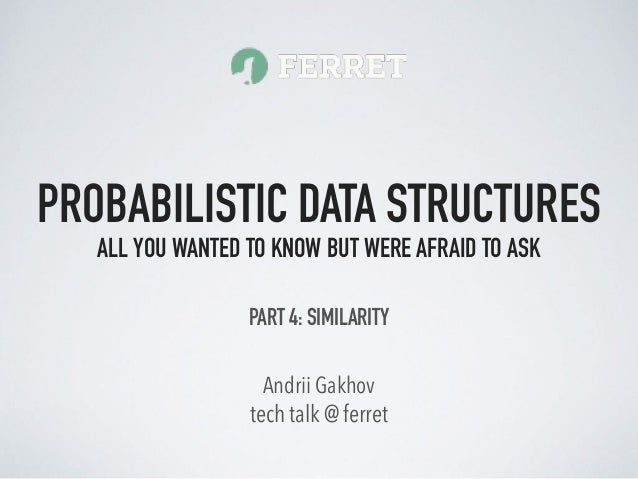 tech talk @ ferret Andrii Gakhov PROBABILISTIC DATA STRUCTURES ALL YOU WANTED TO KNOW BUT WERE AFRAID TO ASK PART 4: SIMIL...