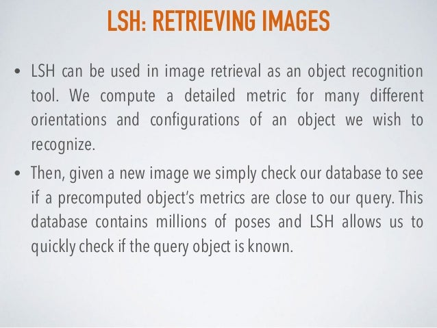 LSH: RETRIEVING IMAGES • LSH can be used in image retrieval as an object recognition tool. We compute a detailed metric fo...