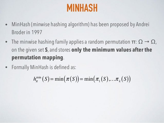 MINHASH • MinHash (minwise hashing algorithm) has been proposed by Andrei Broder in 1997 • The minwise hashing family appl...