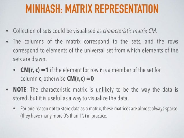 MINHASH: MATRIX REPRESENTATION • Collection of sets could be visualised as characteristic matrix CM. • The columns of the ...