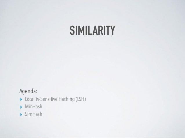 SIMILARITY Agenda: ▸ Locality-Sensitive Hashing (LSH) ▸ MinHash ▸ SimHash