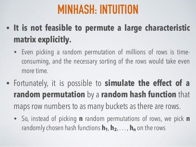 MINHASH: INTUITION • It is not feasible to permute a large characteristic matrix explicitly. • Even picking a random permu...
