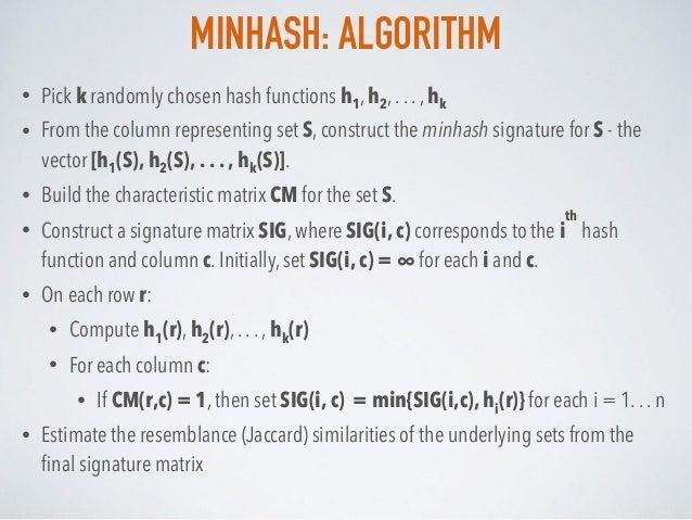 MINHASH: ALGORITHM • Pick k randomly chosen hash functions h1, h2, . . . , hk • From the column representing set S, constr...