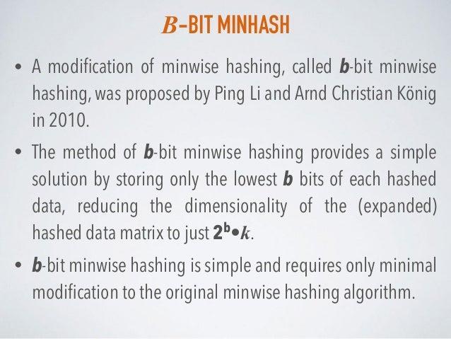 B-BIT MINHASH • A modification of minwise hashing, called b-bit minwise hashing, was proposed by Ping Li and Arnd Christian...
