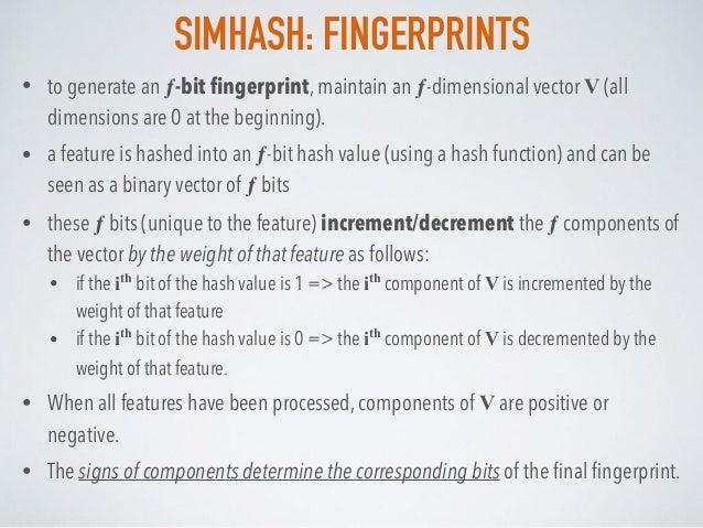 SIMHASH: FINGERPRINTS • to generate an ƒ-bit fingerprint, maintain an ƒ-dimensional vector V (all dimensions are 0 at the b...