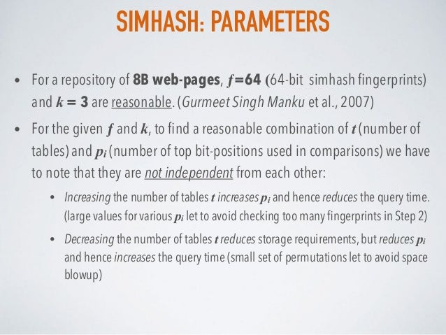 SIMHASH: PARAMETERS • For a repository of 8B web-pages, ƒ=64 (64-bit simhash fingerprints) and k = 3 are reasonable. (Gurme...