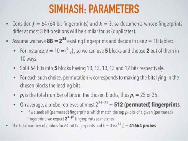 SIMHASH: PARAMETERS • Consider ƒ = 64 (64-bit fingerprints) and k = 3, so documents whose fingerprints differ at most 3 bit-...