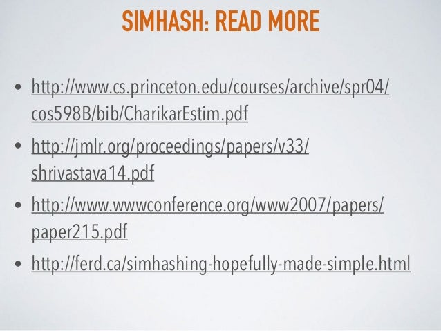 SIMHASH: READ MORE • http://www.cs.princeton.edu/courses/archive/spr04/ cos598B/bib/CharikarEstim.pdf • http://jmlr.org/pr...