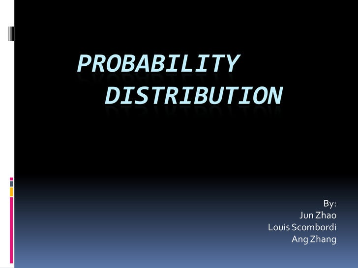 Probability 		Distribution<br />By: <br />  Jun Zhao<br />	Louis Scombordi<br />		Ang Zhang<br />