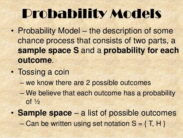 Probability Models • Probability Model – the description of some chance process that consists of two parts, a sample space...
