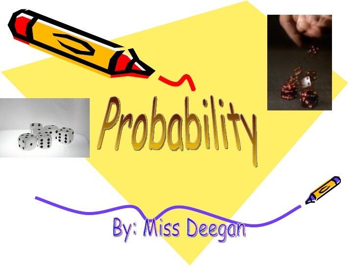 Probability By: Miss Deegan