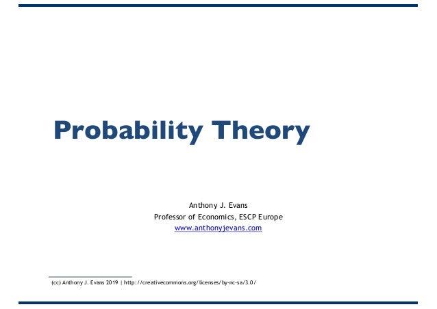 Probability Theory Anthony J. Evans Professor of Economics, ESCP Europe www.anthonyjevans.com (cc) Anthony J. Evans 2019 |...