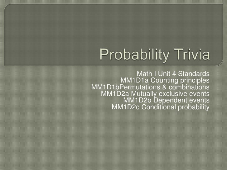 Probability Trivia<br />Math I Unit 4 Standards<br />MM1D1a Counting principles<br />MM1D1bPermutations & combinations<br ...