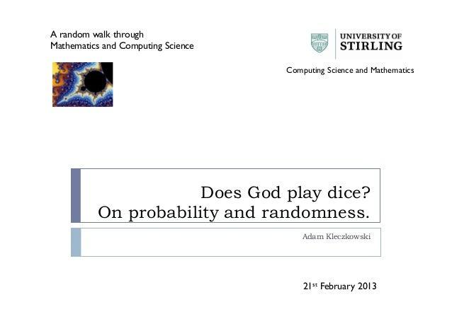 Does God play dice? On probability and randomness. Adam Kleczkowski A random walk through Mathematics and Computing Scienc...