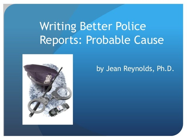 Writing Better Police Reports: Probable Cause by Jean Reynolds, Ph.D.