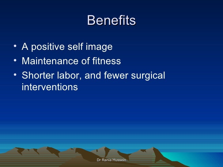 Benefits• A positive self image• Maintenance of fitness• Shorter labor, and fewer surgical  interventions                 ...